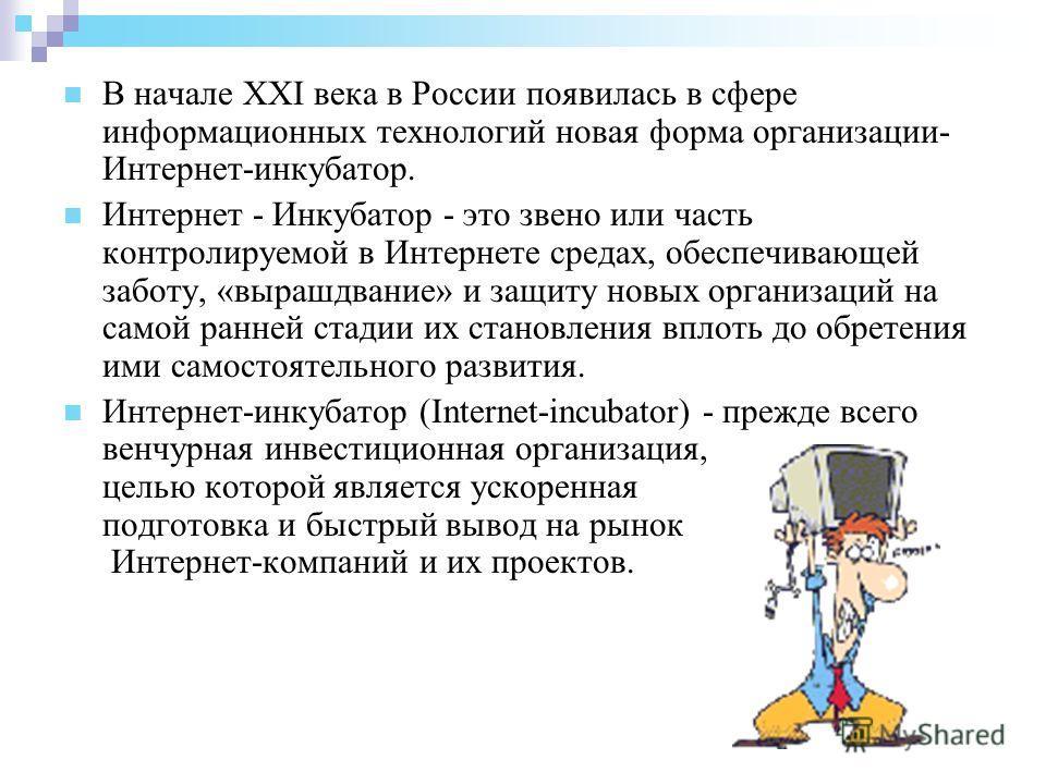 В начале XXI века в России появилась в сфере информационных технологий новая форма организации- Интернет-инкубатор. Интернет - Инкубатор - это звено или часть контролируемой в Интернете средах, обеспечивающей заботу, «вырашдвание» и защиту новых орга
