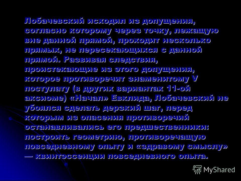 Лобачевский исходил из допущения, согласно которому через точку, лежащую вне данной прямой, проходит несколько прямых, не пересекающихся с данной прямой. Развивая следствия, проистекающие из этого допущения, которое противоречит знаменитому V постула