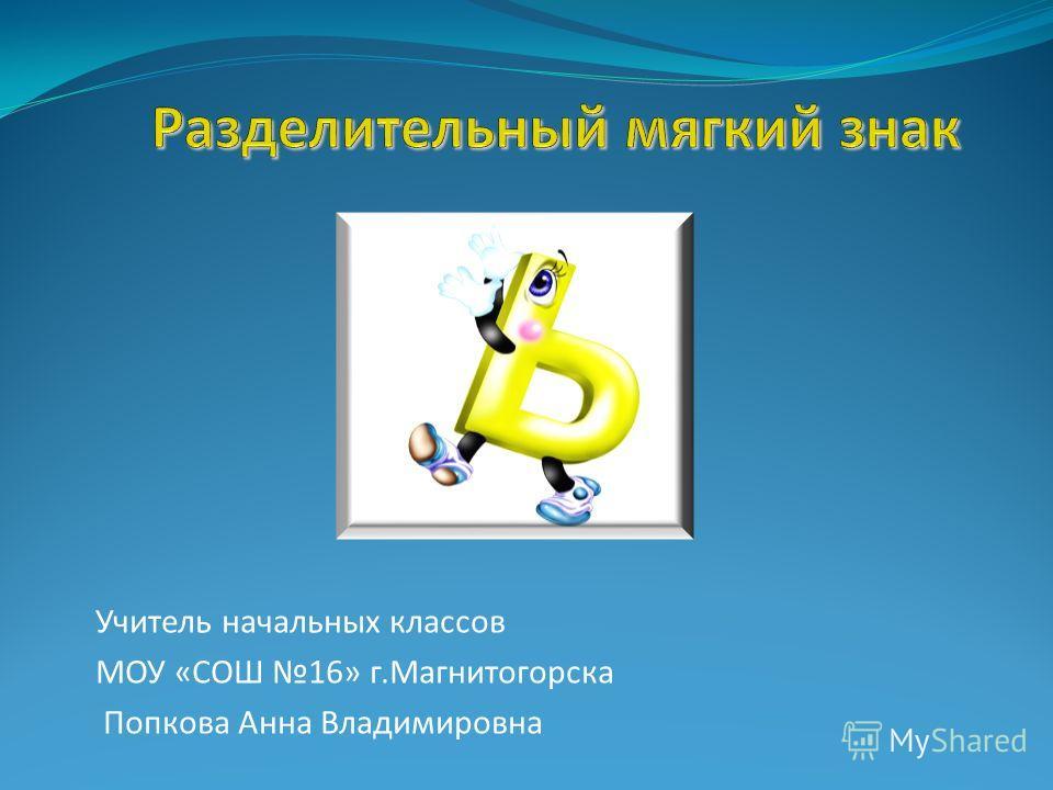 Учитель начальных классов МОУ «СОШ 16» г.Магнитогорска Попкова Анна Владимировна