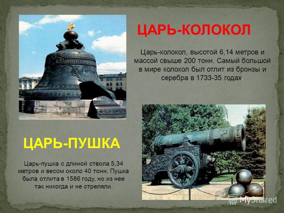 ЦАРЬ-КОЛОКОЛ Царь-колокол, высотой 6,14 метров и массой свыше 200 тонн. Самый большой в мире колокол был отлит из бронзы и серебра в 1733-35 годах. ЦАРЬ-ПУШКА Царь-пушка с длиной ствола 5,34 метров и весом около 40 тонн. Пушка была отлита в 1586 году