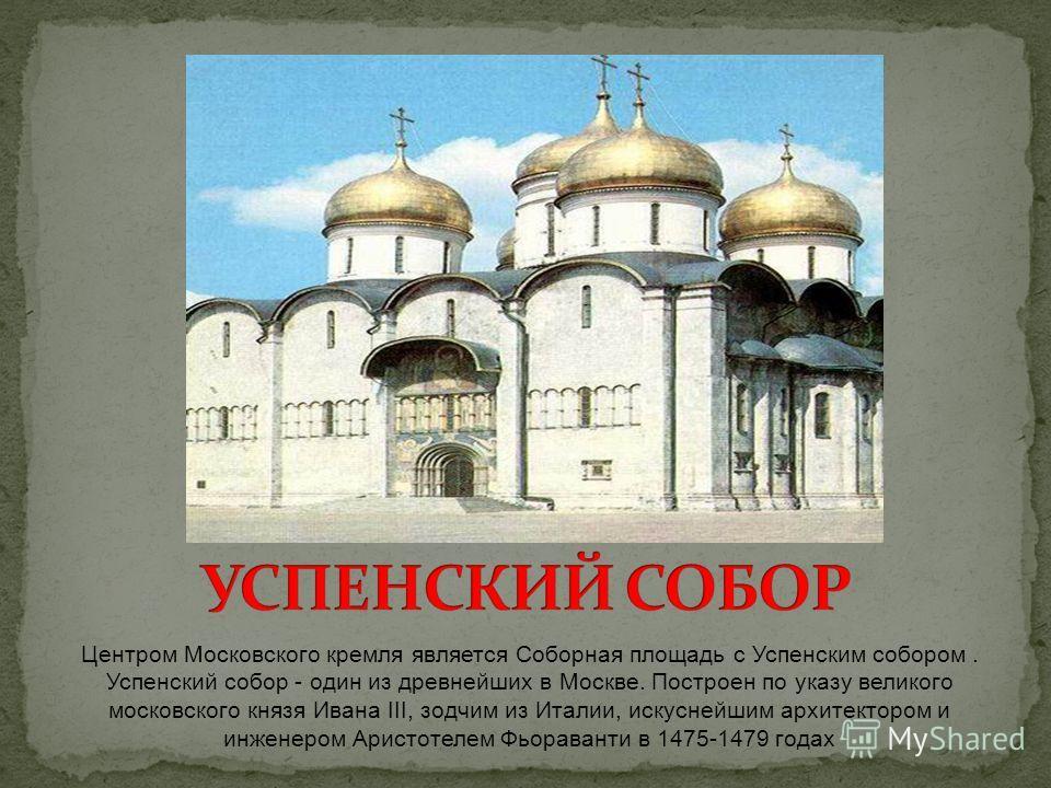 Центром Московского кремля является Соборная площадь с Успенским собором. Успенский собор - один из древнейших в Москве. Построен по указу великого московского князя Ивана III, зодчим из Италии, искуснейшим архитектором и инженером Аристотелем Фьорав
