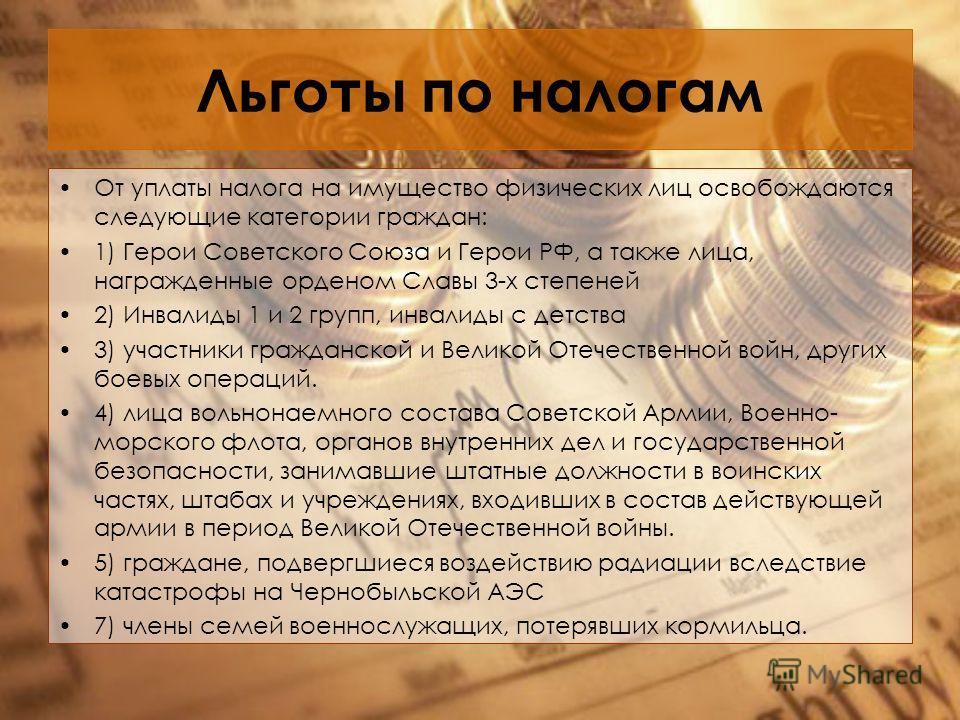Льготы по налогам От уплаты налога на имущество физических лиц освобождаются следующие категории граждан: 1) Герои Советского Союза и Герои РФ, а также лица, награжденные орденом Славы 3-х степеней 2) Инвалиды 1 и 2 групп, инвалиды с детства 3) участ