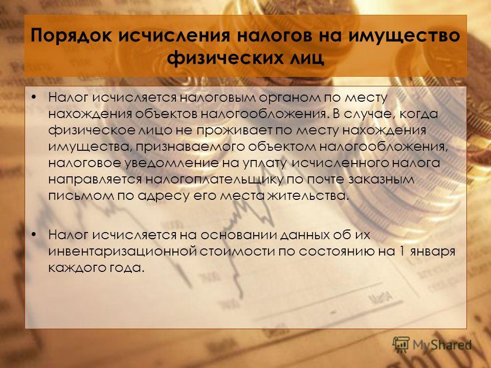Порядок исчисления налогов на имущество физических лиц Налог исчисляется налоговым органом по месту нахождения объектов налогообложения. В случае, когда физическое лицо не проживает по месту нахождения имущества, признаваемого объектом налогообложени