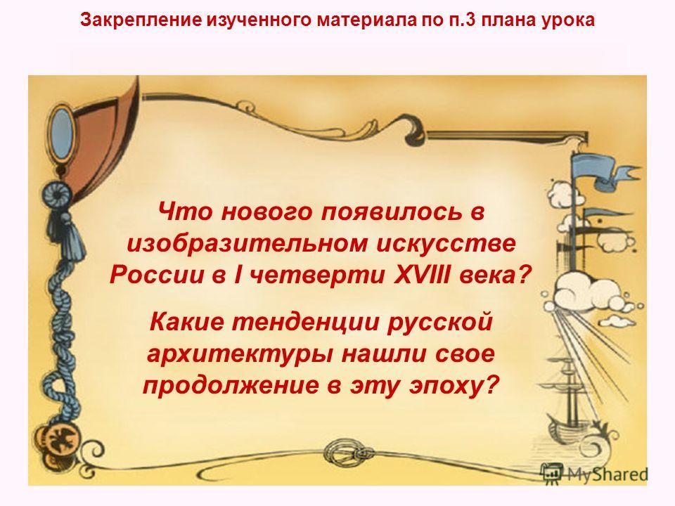 Закрепление изученного материала по п.3 плана урока Что нового появилось в изобразительном искусстве России в I четверти XVIII века? Какие тенденции русской архитектуры нашли свое продолжение в эту эпоху?