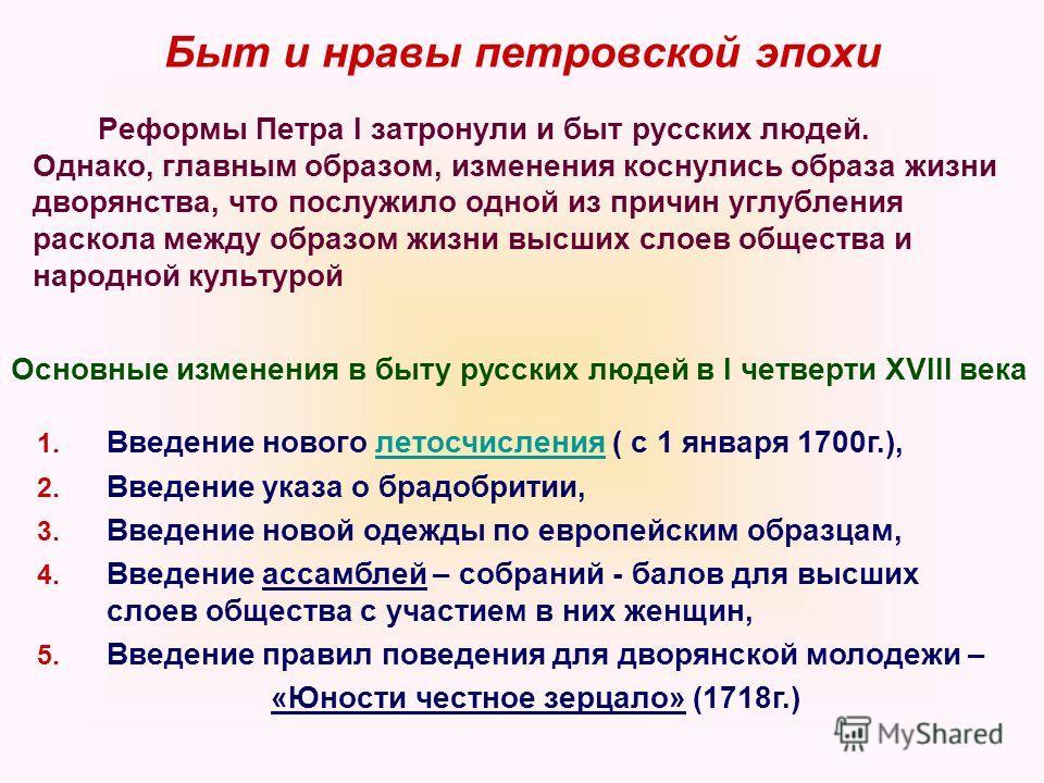 Быт и нравы петровской эпохи Реформы Петра I затронули и быт русских людей. Однако, главным образом, изменения коснулись образа жизни дворянства, что послужило одной из причин углубления раскола между образом жизни высших слоев общества и народной ку