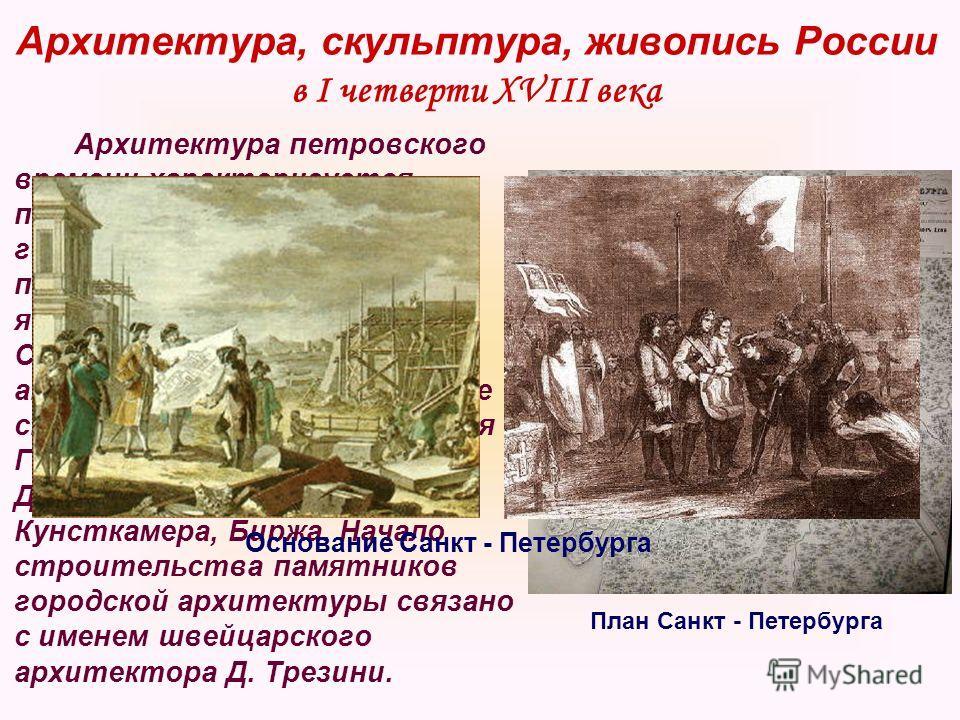 Архитектура, скульптура, живопись России в I четверти XVIII века Архитектура петровского времени характеризуется появлением регулярной городской планировки. Ярким примером этого новшества является строительство Санкт – Петербурга. В городе активно ра