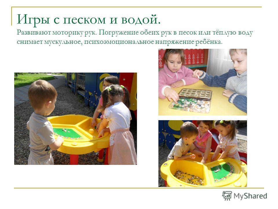 Игры с песком и водой. Развивают моторику рук. Погружение обеих рук в песок или тёплую воду снимает мускульное, психоэмоциональное напряжение ребёнка.