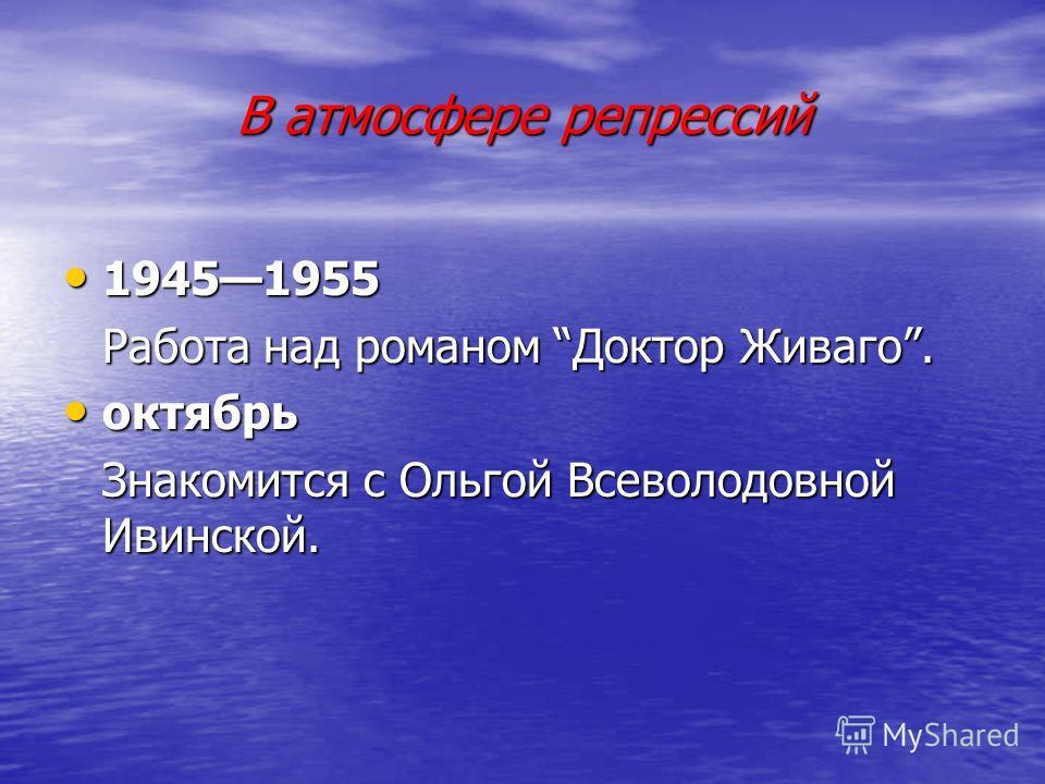 В атмосфере репрессий 19451955 19451955 Работа над романом Доктор Живаго. октябрь октябрь Знакомится с Ольгой Всеволодовной Ивинской.