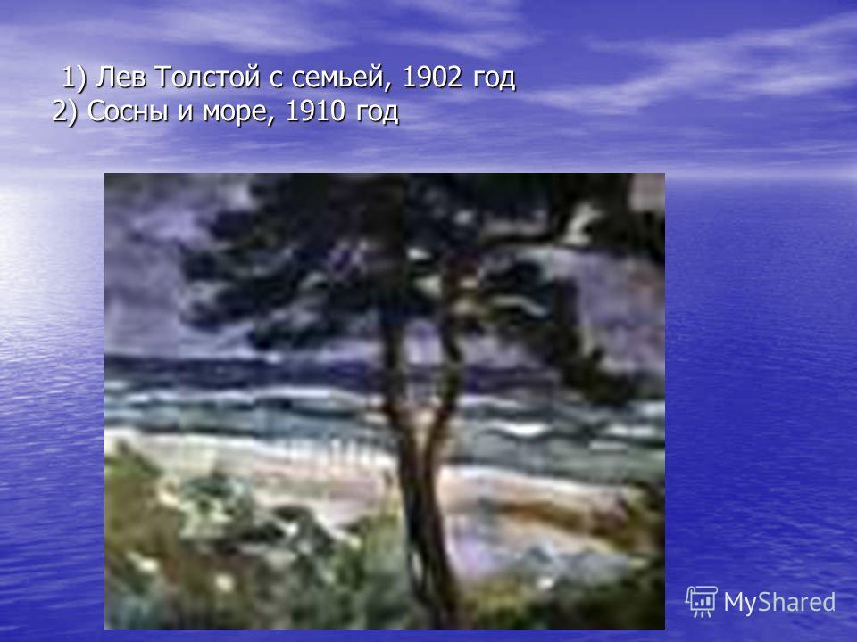 1) Лев Толстой с семьей, 1902 год 2) Сосны и море, 1910 год 1) Лев Толстой с семьей, 1902 год 2) Сосны и море, 1910 год