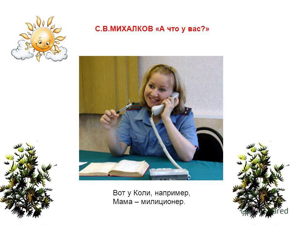 Вот у Коли, например, Мама – милиционер. С.В.МИХАЛКОВ «А что у вас?»