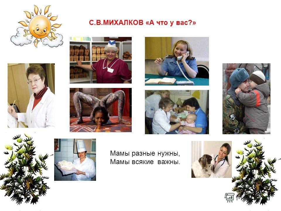 Мамы разные нужны, Мамы всякие важны. С.В.МИХАЛКОВ «А что у вас?»