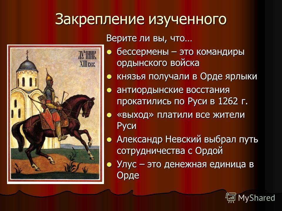 Закрепление изученного Верите ли вы, что… бессермены – это командиры ордынского войска бессермены – это командиры ордынского войска князья получали в Орде ярлыки князья получали в Орде ярлыки антиордынские восстания прокатились по Руси в 1262 г. анти