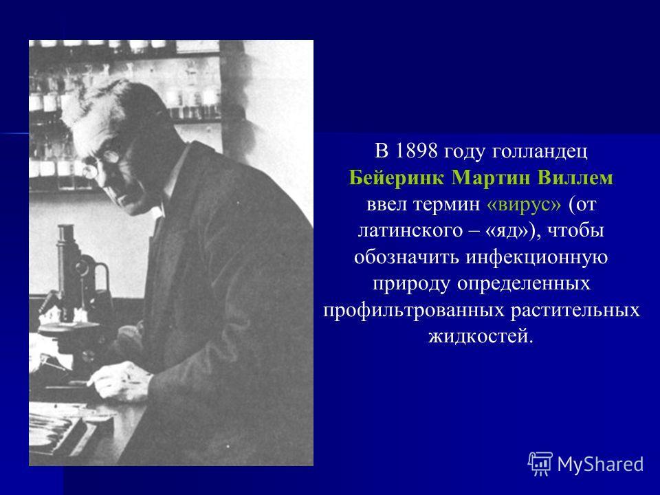 В 1898 году голландец Бейеринк Мартин Виллем ввел термин «вирус» (от латинского – «яд»), чтобы обозначить инфекционную природу определенных профильтрованных растительных жидкостей.
