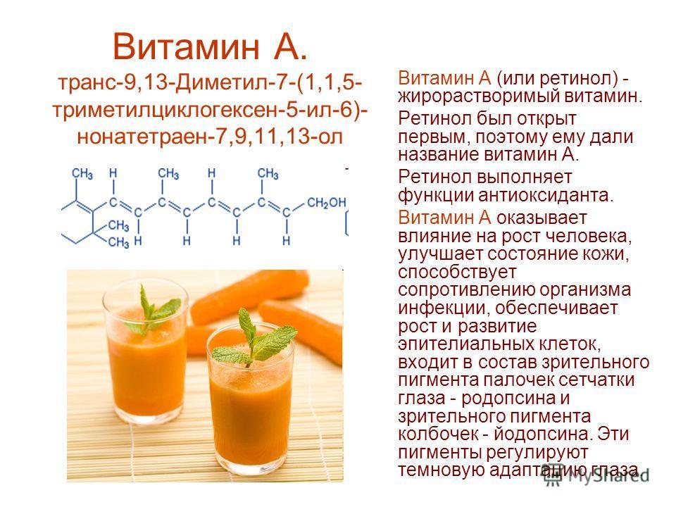 Витамин А. транс-9,13-Диметил-7-(1,1,5- триметилциклогексен-5-ил-6)- нонатетраен-7,9,11,13-ол Витамин А (или ретинол) - жирорастворимый витамин. Ретинол был открыт первым, поэтому ему дали название витамин А. Ретинол выполняет функции антиоксиданта.