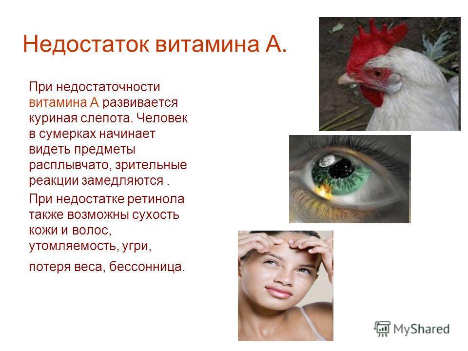 Недостаток витамина А. При недостаточности витамина А развивается куриная слепота. Человек в сумерках начинает видеть предметы расплывчато, зрительные реакции замедляются. При недостатке ретинола также возможны сухость кожи и волос, утомляемость, угр