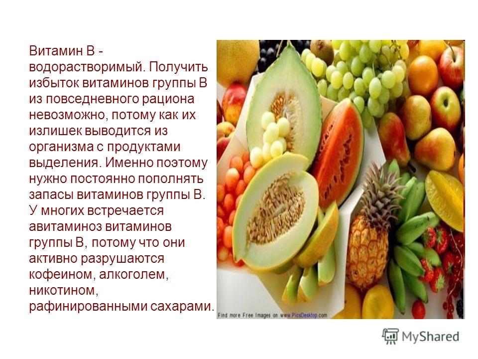 Витамин B - водорастворимый. Получить избыток витаминов группы B из повседневного рациона невозможно, потому как их излишек выводится из организма с продуктами выделения. Именно поэтому нужно постоянно пополнять запасы витаминов группы B. У многих вс