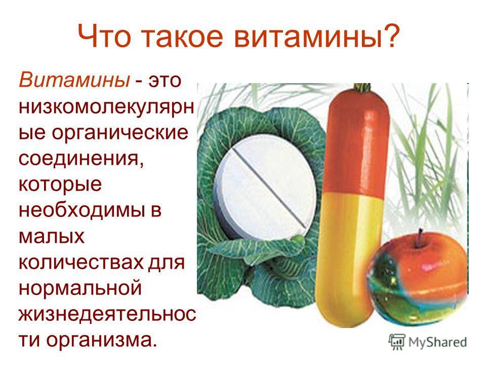Что такое витамины? Витамины - это низкомолекулярн ые органические соединения, которые необходимы в малых количествах для нормальной жизнедеятельнос ти организма.