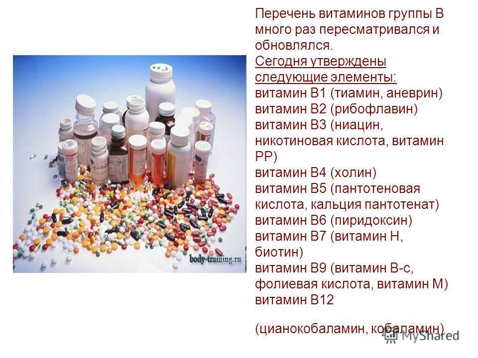 Перечень витаминов группы B много раз пересматривался и обновлялся. Сегодня утверждены следующие элементы: витамин B1 (тиамин, аневрин) витамин B2 (рибофлавин) витамин B3 (ниацин, никотиновая кислота, витамин PP) витамин B4 (холин) витамин B5 (пантот
