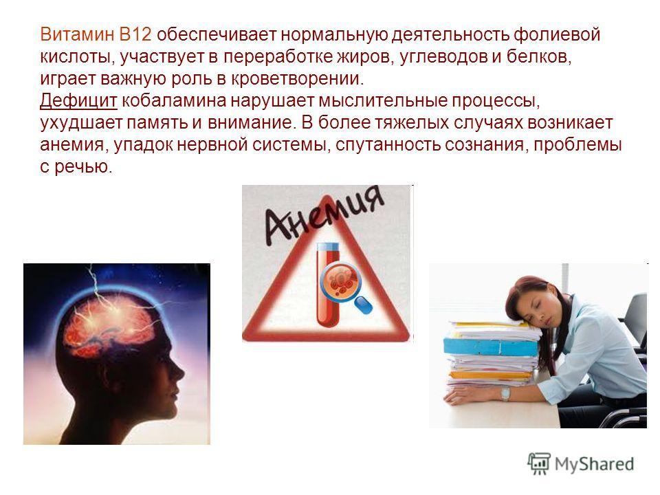 Витамин B12 обеспечивает нормальную деятельность фолиевой кислоты, участвует в переработке жиров, углеводов и белков, играет важную роль в кроветворении. Дефицит кобаламина нарушает мыслительные процессы, ухудшает память и внимание. В более тяжелых с