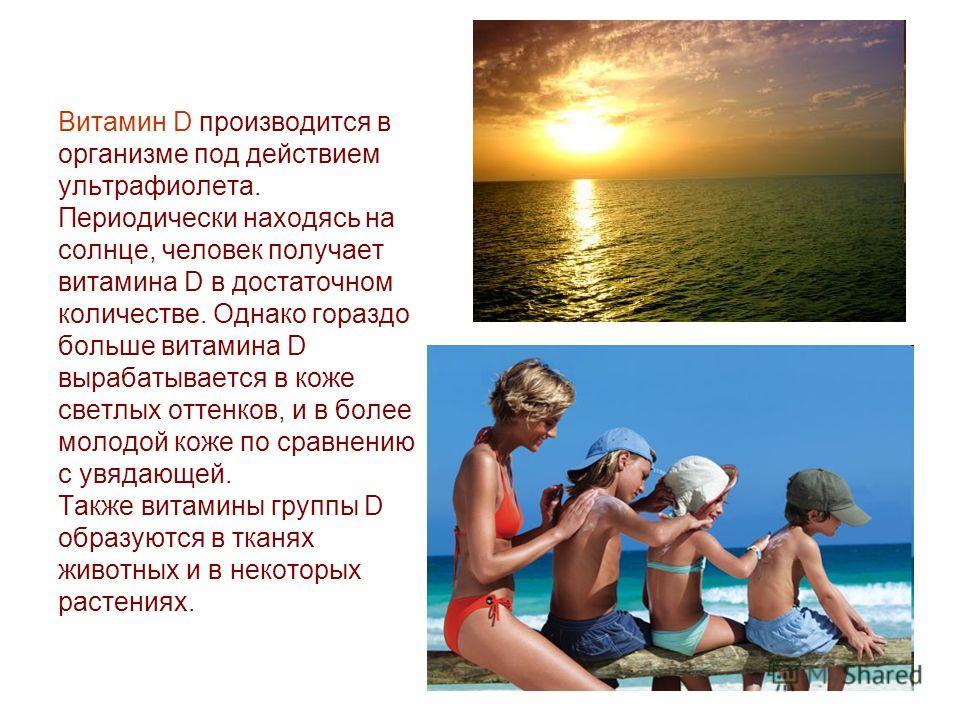 Витамин D производится в организме под действием ультрафиолета. Периодически находясь на солнце, человек получает витамина D в достаточном количестве. Однако гораздо больше витамина D вырабатывается в коже светлых оттенков, и в более молодой коже по