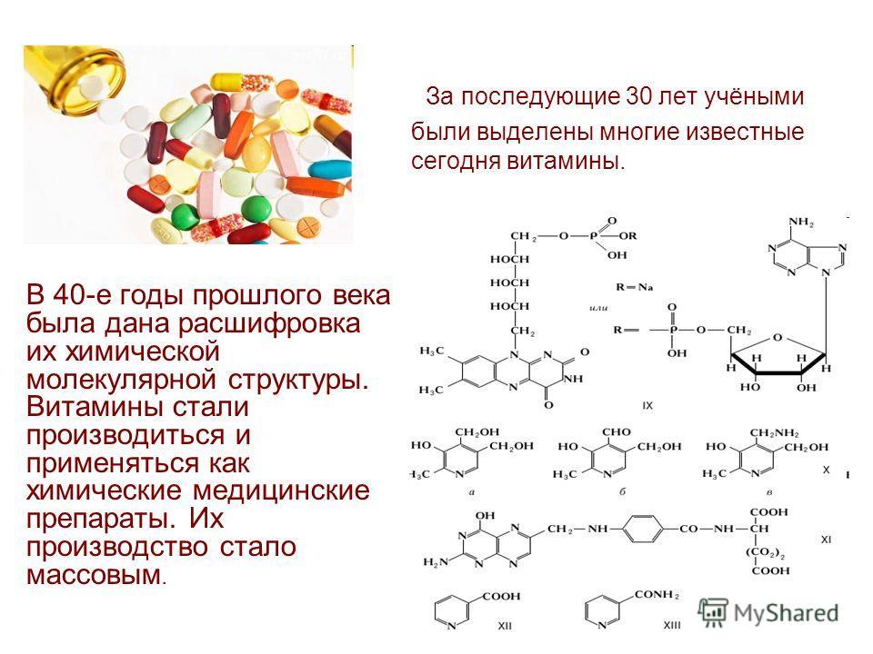За последующие 30 лет учёными были выделены многие известные сегодня витамины. В 40-е годы прошлого века была дана расшифровка их химической молекулярной структуры. Витамины стали производиться и применяться как химические медицинские препараты. Их п