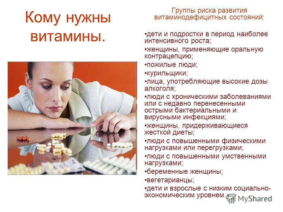 Кому нужны витамины. Группы риска развития витаминодефицитных состояний: дети и подростки в период наиболее интенсивного роста; женщины, применяющие оральную контрацепцию; пожилые люди; курильщики; лица, употребляющие высокие дозы алкоголя; люди с хр