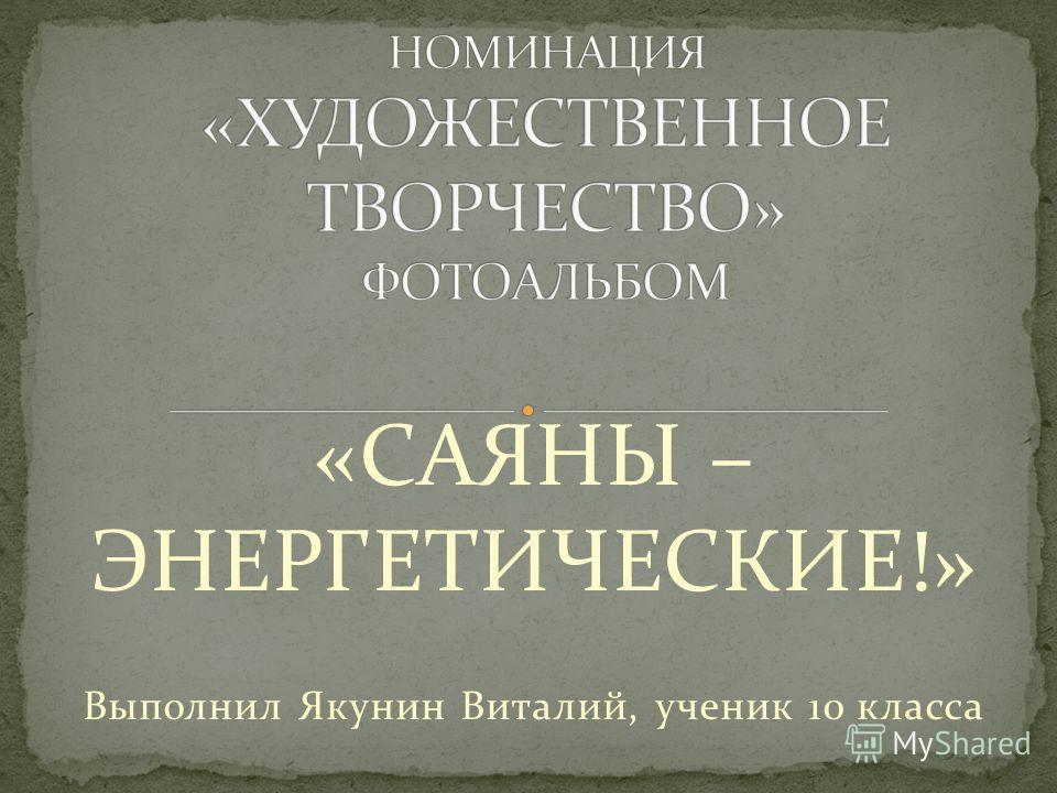 «САЯНЫ – ЭНЕРГЕТИЧЕСКИЕ!» Выполнил Якунин Виталий, ученик 10 класса