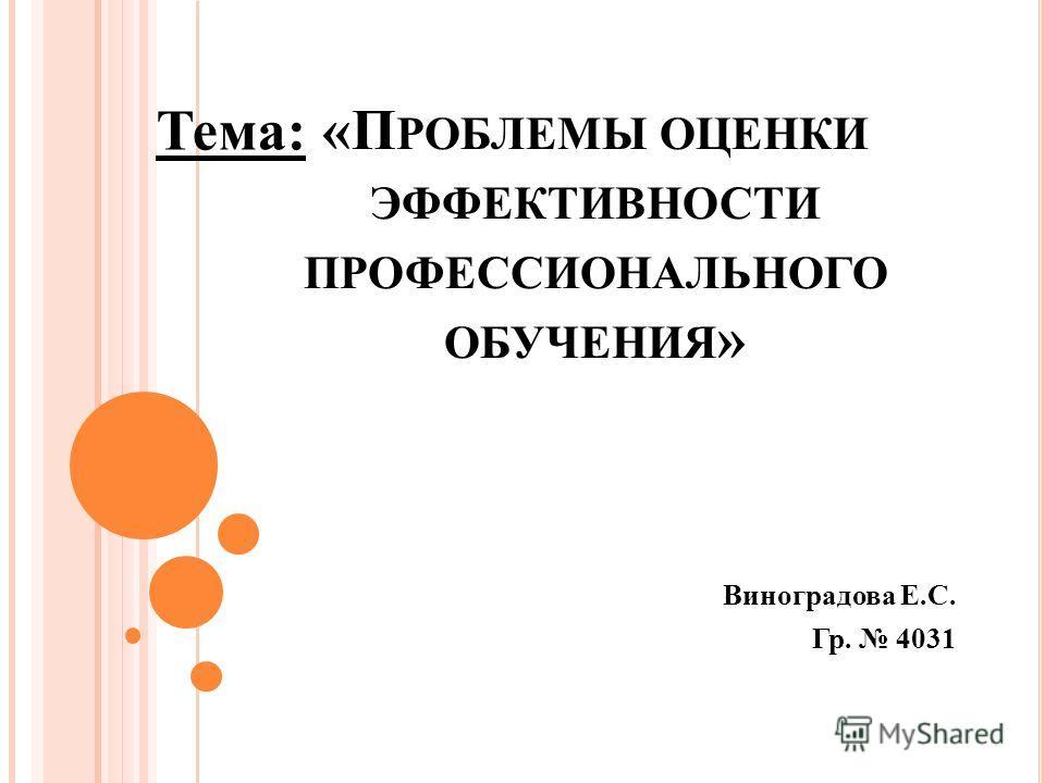 «П РОБЛЕМЫ ОЦЕНКИ ЭФФЕКТИВНОСТИ ПРОФЕССИОНАЛЬНОГО ОБУЧЕНИЯ » Виноградова Е.С. Гр. 4031 Тема: