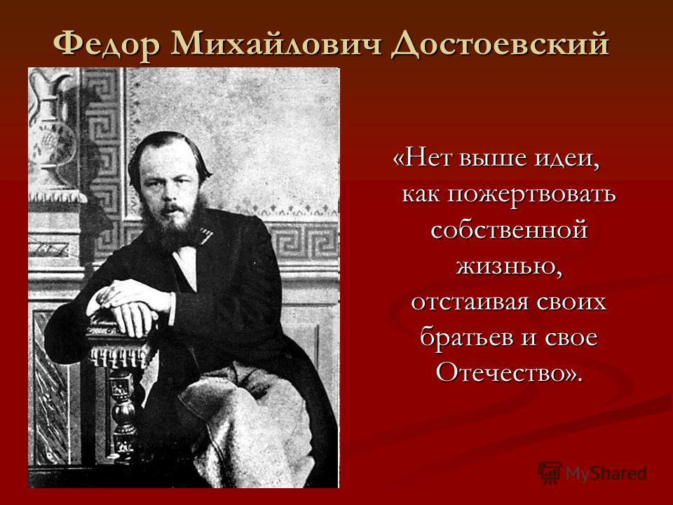 Федор Михайлович Достоевский «Нет выше идеи, как пожертвовать собственной жизнью, отстаивая своих братьев и свое Отечество».