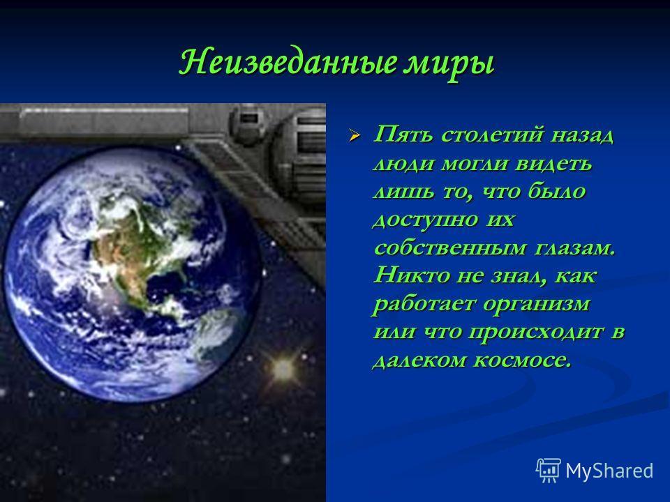 Неизведанные миры Пять столетий назад люди могли видеть лишь то, что было доступно их собственным глазам. Никто не знал, как работает организм или что происходит в далеком космосе.