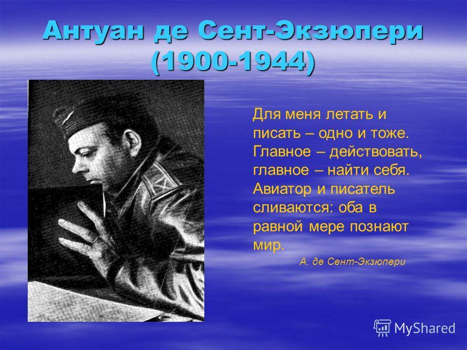 Антуан де Сент-Экзюпери (1900-1944) Для меня летать и писать – одно и тоже. Главное – действовать, главное – найти себя. Авиатор и писатель сливаются: оба в равной мере познают мир. А. де Сент-Экзюпери