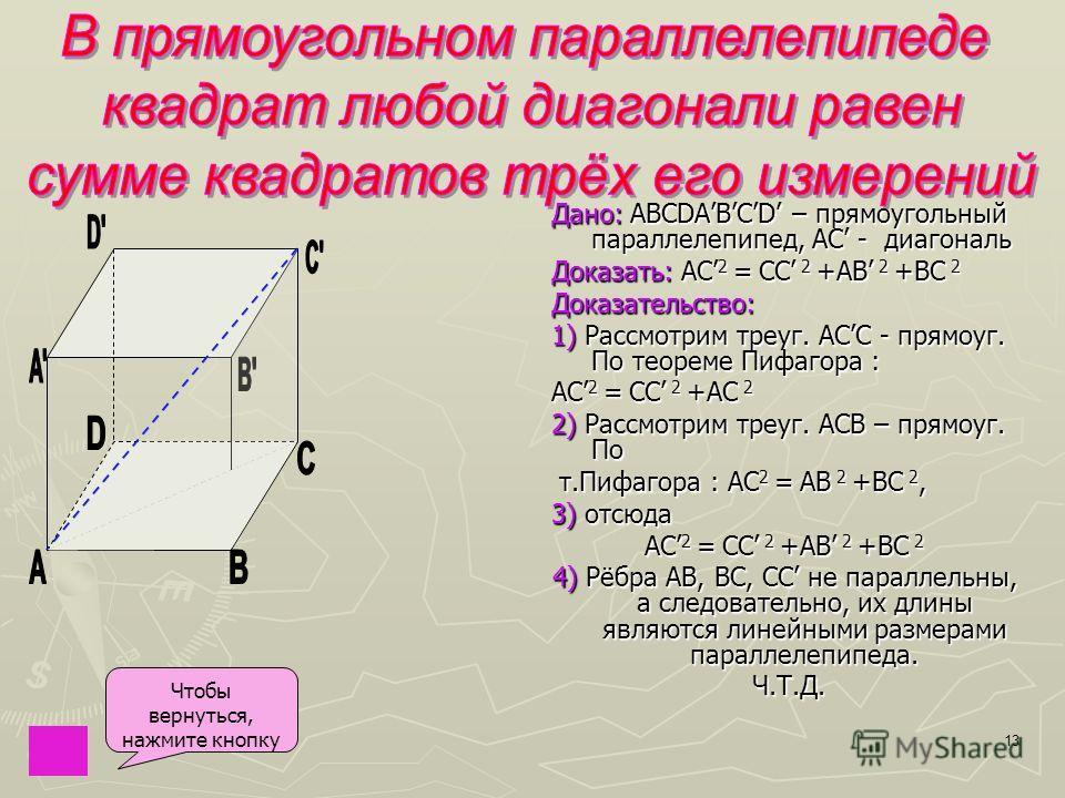 13 Дано: Дано: ABCDABCD – прямоугольный параллелепипед, AC - диагональ Доказать: Доказать: АС 2 = CC 2 +AB 2 +BC 2Доказательство: 1) 1) Рассмотрим треуг. ACC - прямоуг. По теореме Пифагора : АС 2 = CC 2 +AС 2 2) 2) Рассмотрим треуг. АСВ – прямоуг. По