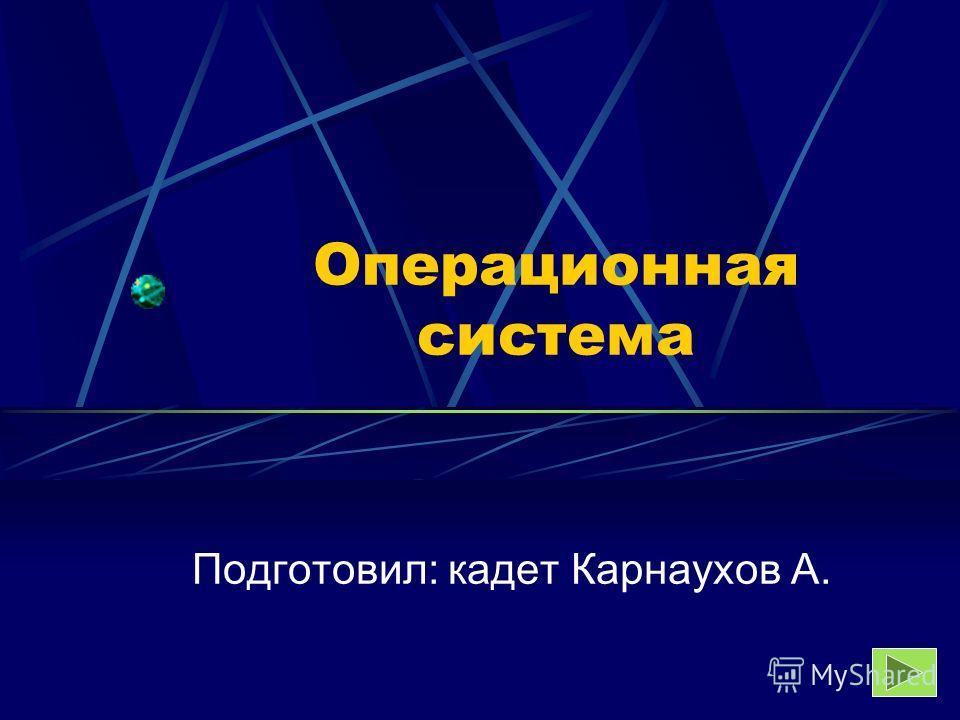 Операционная система Подготовил: кадет Карнаухов А.