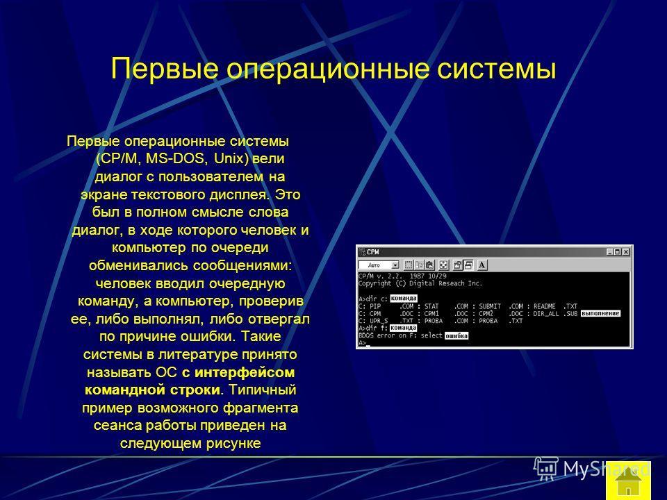 Первые операционные системы Первые операционные системы (CP/M, MS-DOS, Unix) вели диалог с пользователем на экране текстового дисплея. Это был в полном смысле слова диалог, в ходе которого человек и компьютер по очереди обменивались сообщениями: чело