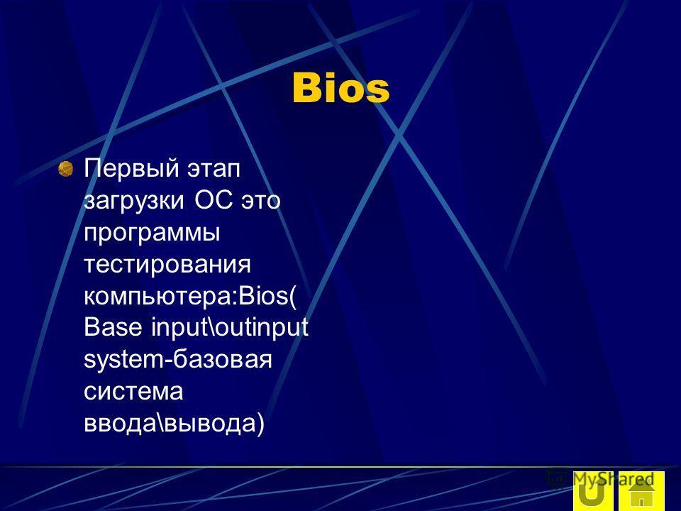 Bios Первый этап загрузки ОС это программы тестирования компьютера:Bios( Base input\outinput system-базовая система ввода\вывода)