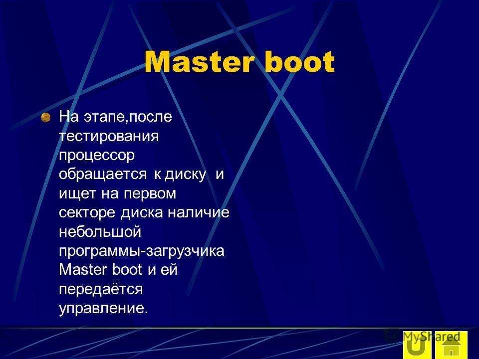 Master boot На этапе,после тестирования процессор обращается к диску и ищет на первом секторе диска наличие небольшой программы-загрузчика Master boot и ей передаётся управление.