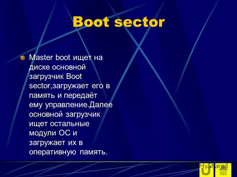 Boot sector Master boot ищет на диске основной загрузчик Boot sector,загружает его в память и передаёт ему управление.Далее основной загрузчик ищет остальные модули ОС и загружает их в оперативную память.