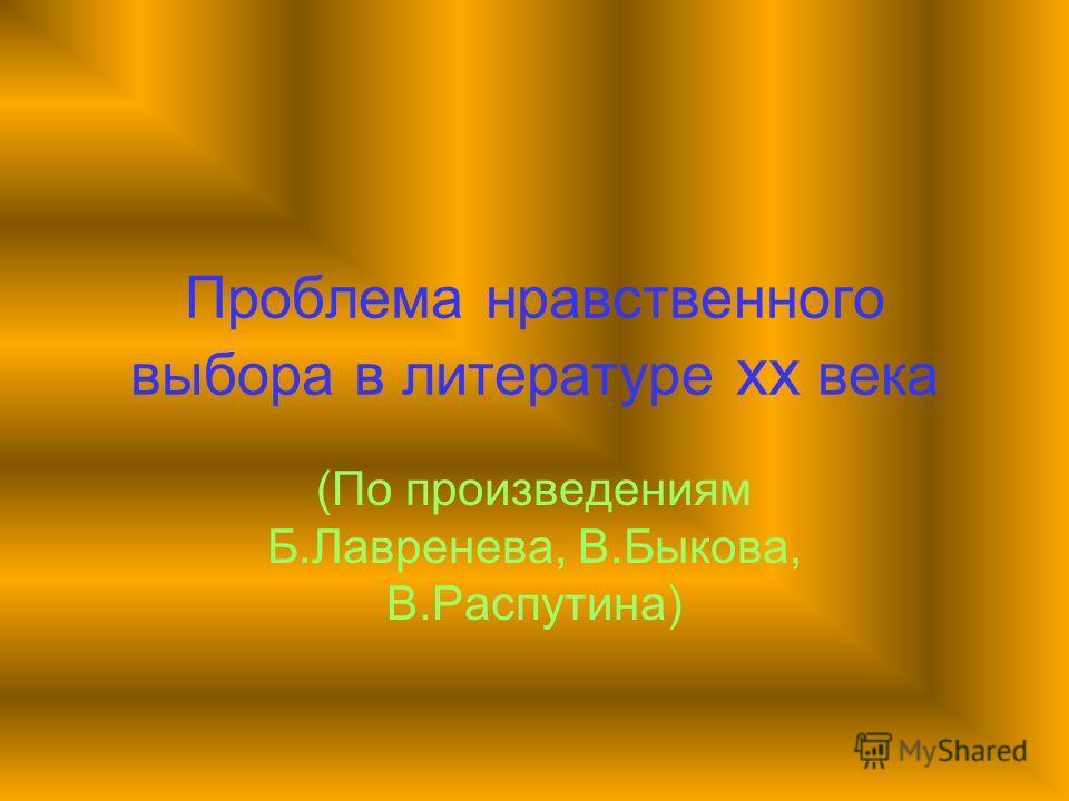 Проблема нравственного выбора в литературе xx века (По произведениям Б.Лавренева, В.Быкова, В.Распутина)
