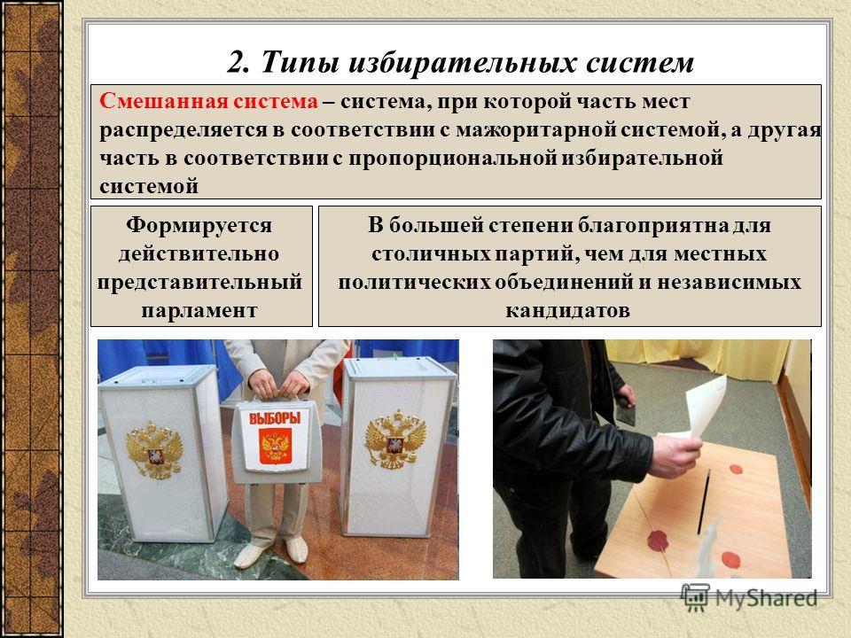 2. Типы избирательных систем Смешанная система – система, при которой часть мест распределяется в соответствии с мажоритарной системой, а другая часть в соответствии с пропорциональной избирательной системой Формируется действительно представительный