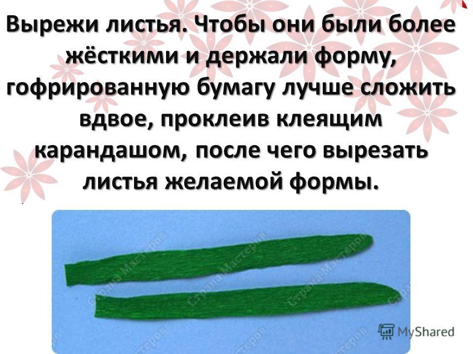 Вырежи листья. Чтобы они были более жёсткими и держали форму, гофрированную бумагу лучше сложить вдвое, проклеив клеящим карандашом, после чего вырезать листья желаемой формы.