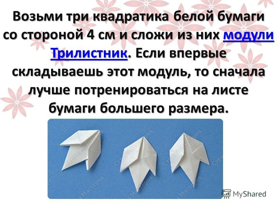 Возьми три квадратика белой бумаги со стороной 4 см и сложи из них модули Трилистник. Если впервые складываешь этот модуль, то сначала лучше потренироваться на листе бумаги большего размера. модули Трилистникмодули Трилистник