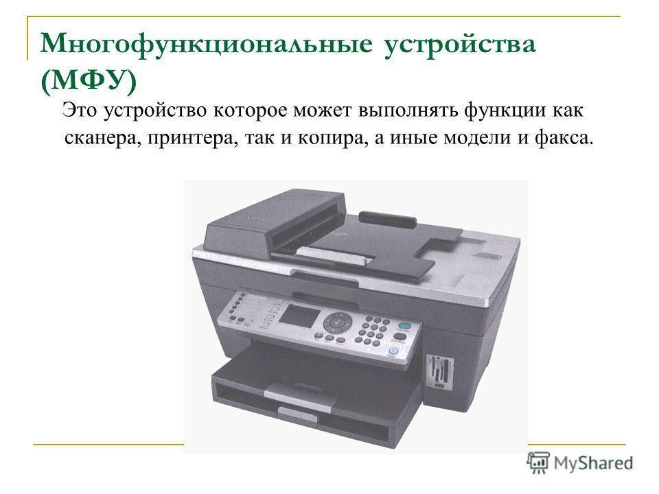 Многофункциональные устройства (МФУ) Это устройство которое может выполнять функции как сканера, принтера, так и копира, а иные модели и факса.