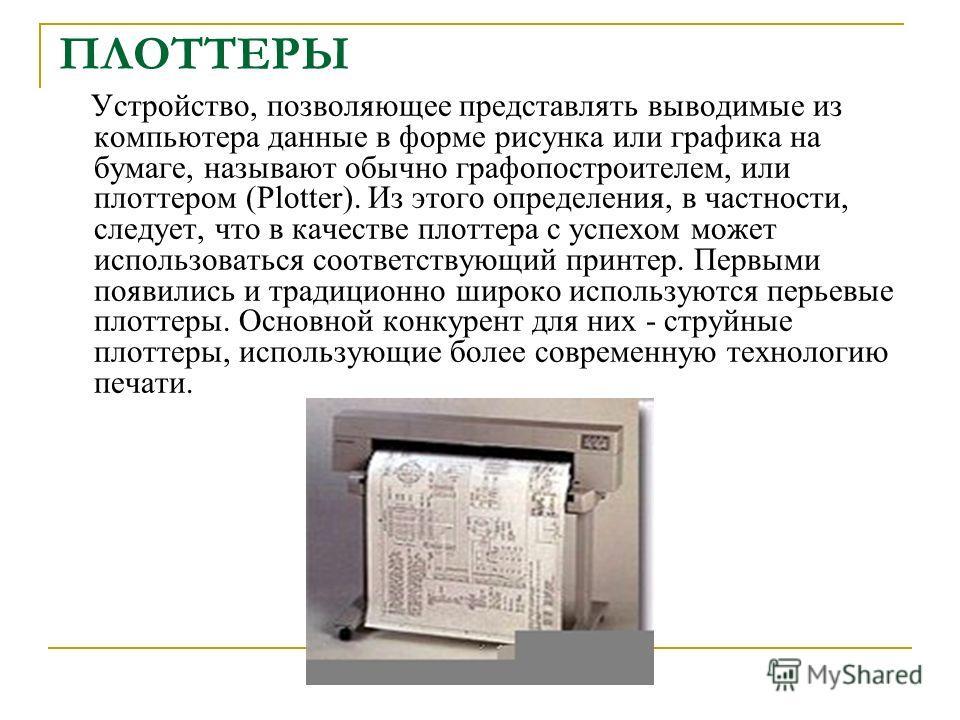 ПЛОТТЕРЫ Устройство, позволяющее представлять выводимые из компьютера данные в форме рисунка или графика на бумаге, называют обычно графопостроителем, или плоттером (Plotter). Из этого определения, в частности, следует, что в качестве плоттера с успе