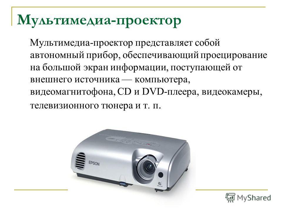 Мультимедиа-проектор Мультимедиа-проектор представляет собой автономный прибор, обеспечивающий проецирование на большой экран информации, поступающей от внешнего источника компьютера, видеомагнитофона, CD и DVD-плеера, видеокамеры, телевизионного тюн