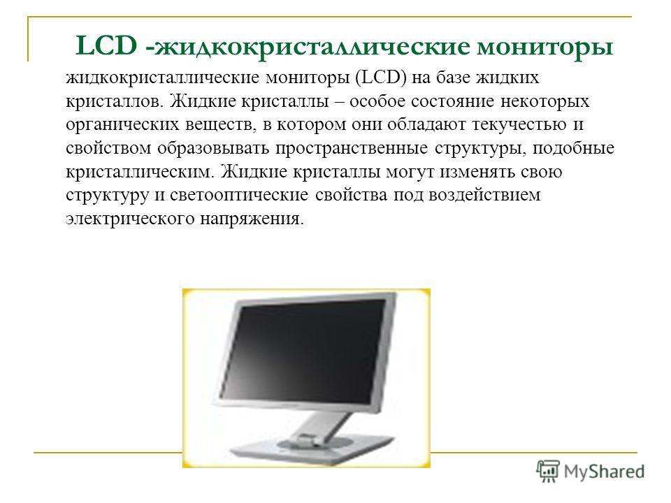 LCD -жидкокристаллические мониторы жидкокристаллические мониторы (LCD) на базе жидких кристаллов. Жидкие кристаллы – особое состояние некоторых органических веществ, в котором они обладают текучестью и свойством образовывать пространственные структур