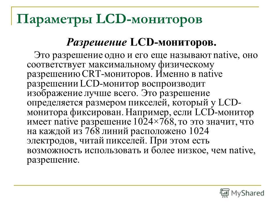 Параметры LCD-мониторов Разрешение LCD-мониторов. Это разрешение одно и его еще называют native, оно соответствует максимальному физическому разрешению CRT-мониторов. Именно в native разрешении LCD-монитор воспроизводит изображение лучше всего. Это р