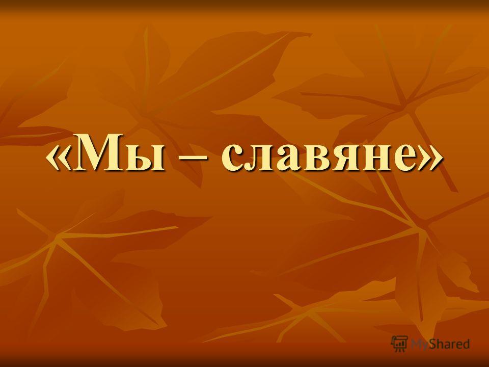 «Мы – славяне»
