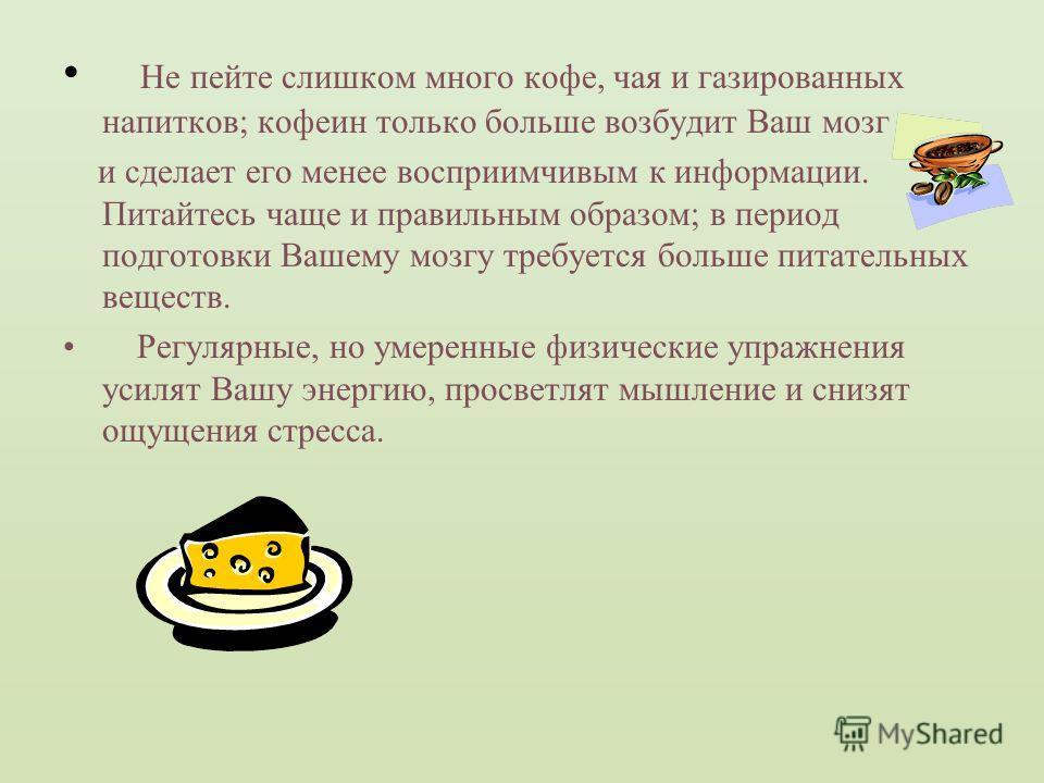 Не пейте слишком много кофе, чая и газированных напитков; кофеин только больше возбудит Ваш мозг и сделает его менее восприимчивым к информации. Питайтесь чаще и правильным образом; в период подготовки Вашему мозгу требуется больше питательных вещест