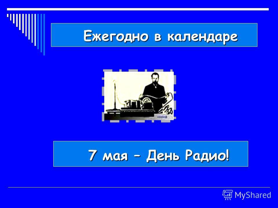 7 мая – День Радио! 7 мая – День Радио! Ежегодно в календаре Ежегодно в календаре
