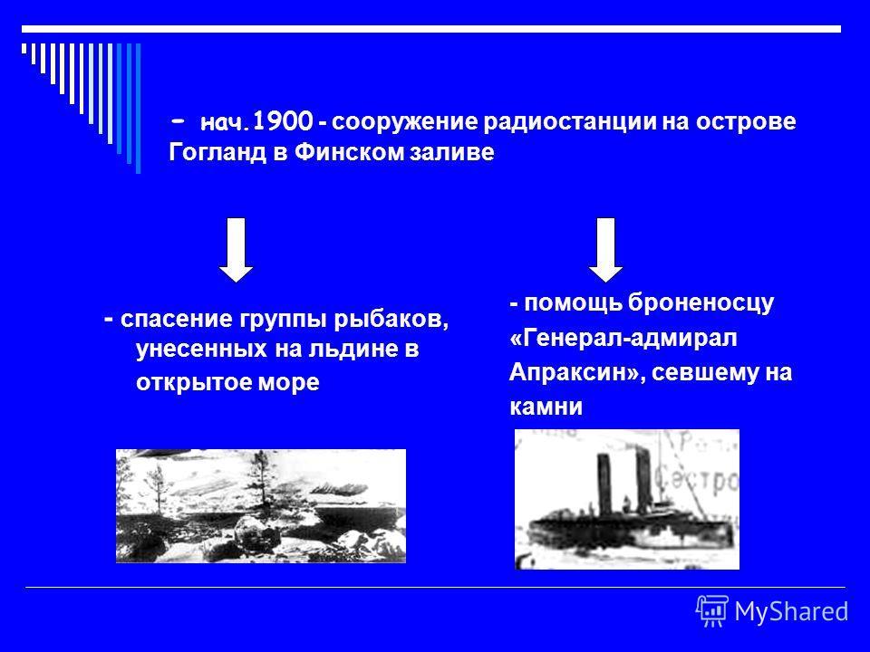 - нач.1900 - сооружение радиостанции на острове Гогланд в Финском заливе - спасение группы рыбаков, унесенных на льдине в открытое море - помощь броненосцу «Генерал-адмирал Апраксин», севшему на камни
